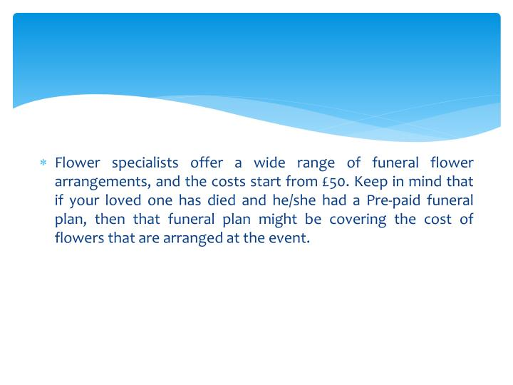 Flower specialists offer a wide range of funeral flower arrangements, and the costs start from £50. Keep in mind that if your loved one has died and he/she had a Pre-paid funeral plan, then that funeral plan might be covering the cost of flowers that are arranged at the event.