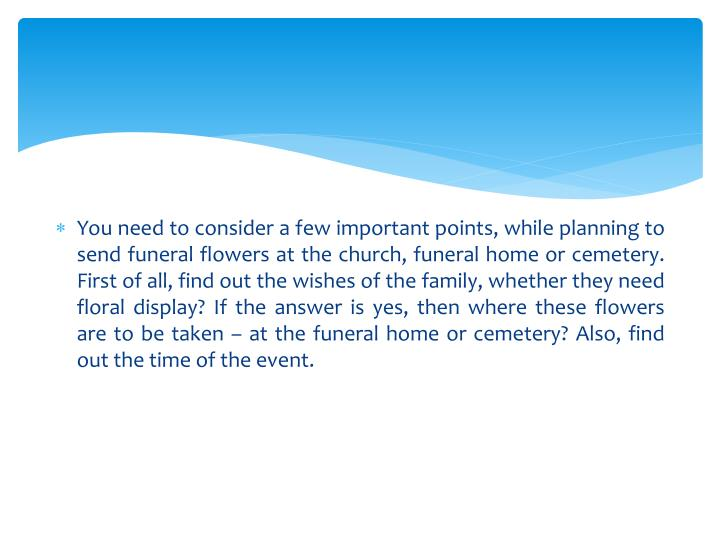 You need to consider a few important points, while planning to send funeral flowers at the church, funeral home or cemetery. First of all, find out the wishes of the family, whether they need floral display? If the answer is yes, then where these flowers are to be taken – at the funeral home or cemetery? Also, find out the time of the event.