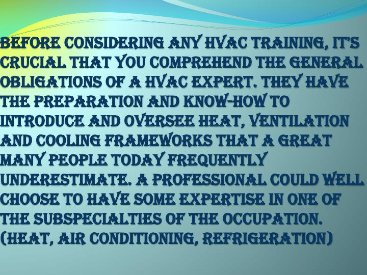 Before considering any HVAC training, it's crucial that you comprehend the general obligations of a HVAC expert. They have the preparation and know-how to introduce and oversee heat, ventilation and cooling frameworks that a great many people today frequently underestimate. A professional could well choose to have some expertise in one of the subspecialties of the occupation. (Heat, Air Conditioning, Refrigeration)