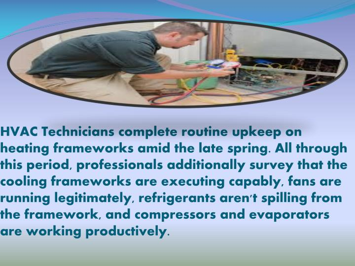 HVAC Technicians complete routine upkeep on heating frameworks amid the late spring. All through this period, professionals additionally survey that the cooling frameworks are executing capably, fans are running legitimately, refrigerants aren't spilling from the framework, and compressors and evaporators are working productively.