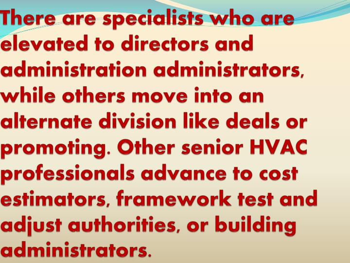 There are specialists who are elevated to directors and administration administrators, while others move into an alternate division like deals or promoting. Other senior HVAC professionals advance to cost estimators, framework test and adjust authorities, or building administrators.