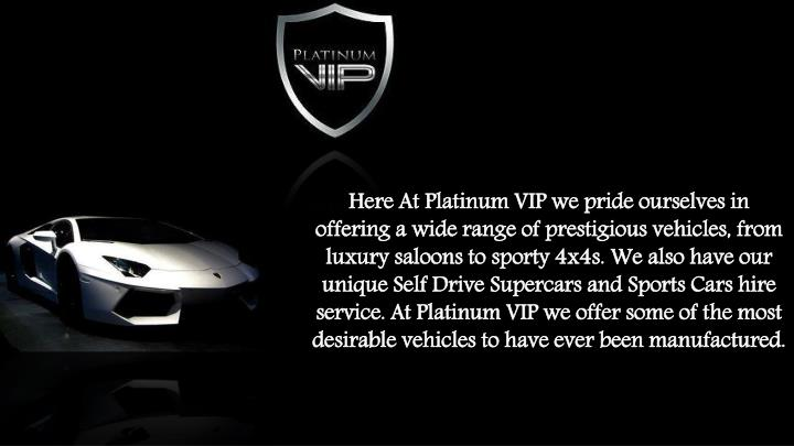 Here At Platinum VIP we pride ourselves in offering a wide range of prestigious vehicles, from luxur...