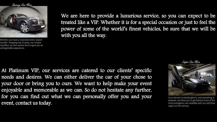 We are here to provide a luxurious service, so you can expect to be treated like a VIP. Whether it i...