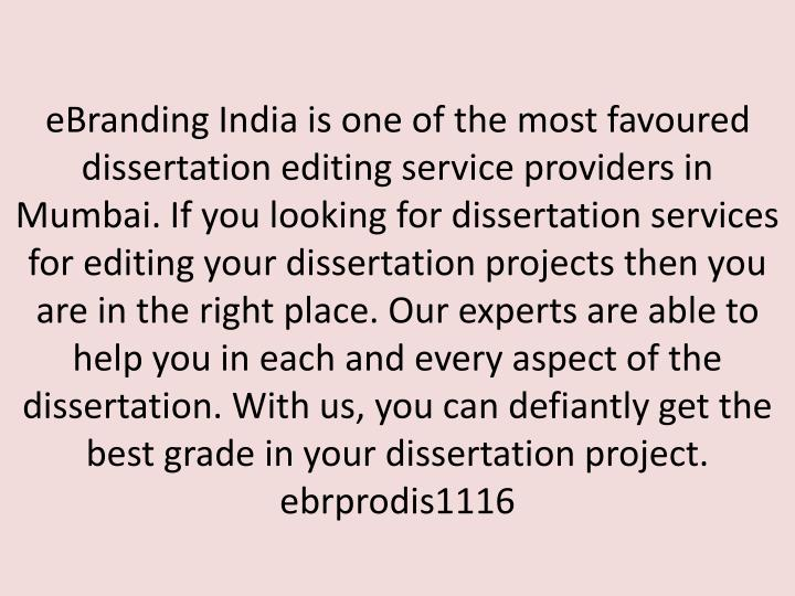 eBranding India is one of the most favoured dissertation editing service providers in Mumbai. If you looking for dissertation services for editing your dissertation projects then you are in the right place. Our experts are able to help you in each and every aspect of the dissertation. With us, you can defiantly get the best grade in your dissertation project.