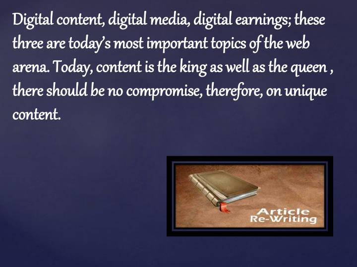 Digital content, digital media, digital earnings; these three are today's most important topics of the web arena. Today, content is the king as well as the queen , there should be no compromise, therefore, on unique content.