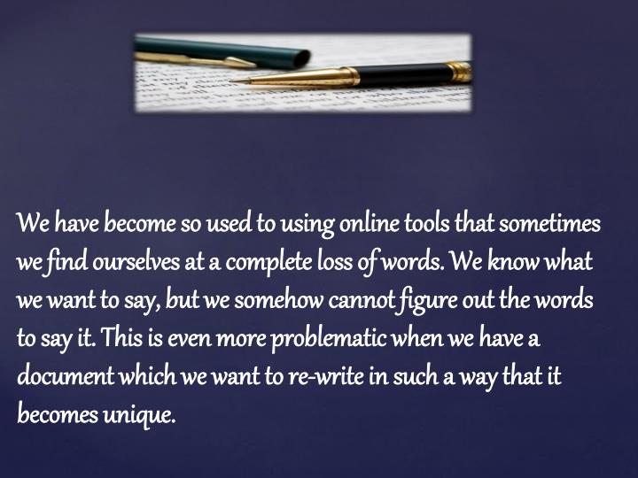 We have become so used to using online tools that sometimes we find ourselves at a complete loss of words. We know what we want to say, but we somehow cannot figure out the words to say it. This is even more problematic when we have a document which we want to re-write in such a way that it becomes unique.