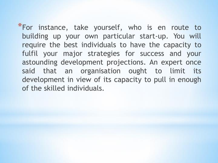 For instance, take yourself, who is en route to building up your own particular start-up. You will r...