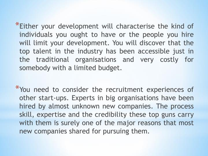 Either your development will characterise the kind of individuals you ought to have or the people you hire will limit your development. You will discover that the top talent in the industry has been accessible just in the traditional organisations and very costly for somebody with a limited budget