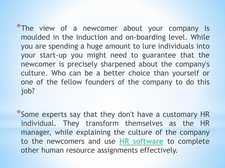 The view of a newcomer about your company is moulded in the induction and on-boarding level. While you are spending a huge amount to lure individuals into your start-up you might need to guarantee that the newcomer is precisely sharpened about the company's culture. Who can be a better choice than yourself or one of the fellow founders of the company to do this job?