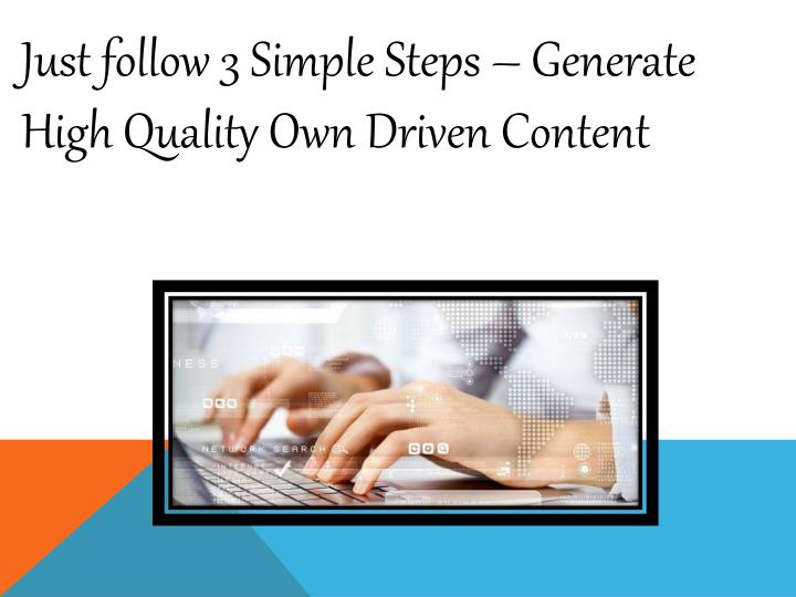 Just follow 3 Simple Steps – Generate High Quality Own Driven Content