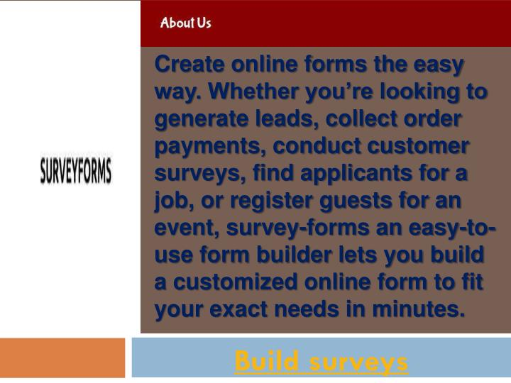 Create online forms the easy way. Whether you're looking to generate leads, collect order payments, conduct customer surveys, find applicants for a job, or register guests for an event, survey-forms an easy-to-use form builder lets you build a customized online form to fit your exact needs in minutes.