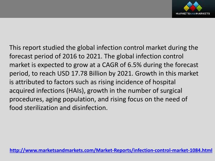 This report studied the global infection control market during the forecast period of 2016 to 2021. The global infection control market is expected to grow at a CAGR of 6.5% during the forecast period, to reach USD 17.78 Billion by 2021. Growth in this market is attributed to factors such as rising incidence of hospital acquired infections (HAIs), growth in the number of surgical procedures, aging population, and rising focus on the need of food sterilization and disinfection.