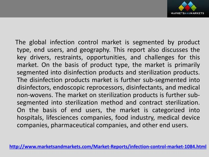 The global infection control market is segmented by product type, end users, and geography. This report also discusses the key drivers, restraints, opportunities, and challenges for this market. On the basis of product type, the market is primarily segmented into disinfection products and sterilization products. The disinfection products market is further sub-segmented into disinfectors, endoscopic