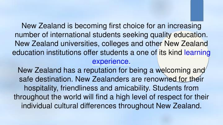 New Zealand is becoming first choice for an increasing number of international students seeking quality education. New Zealand universities, colleges and other New Zealand education institutions offer students a one of its kind