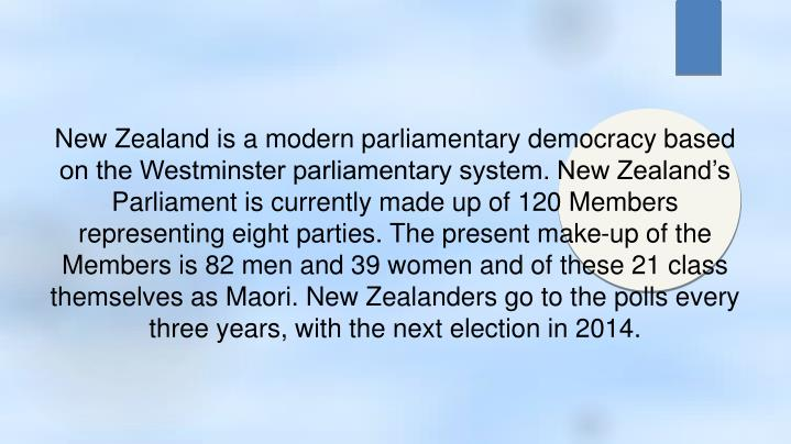 New Zealand is a modern parliamentary democracy based on the Westminster parliamentary system. New Zealand's Parliament is currently made up of 120 Members representing eight parties. The present make-up of the Members is 82 men and 39 women and of these 21 class themselves as Maori. New Zealanders go to the polls every three years, with the next election in 2014.