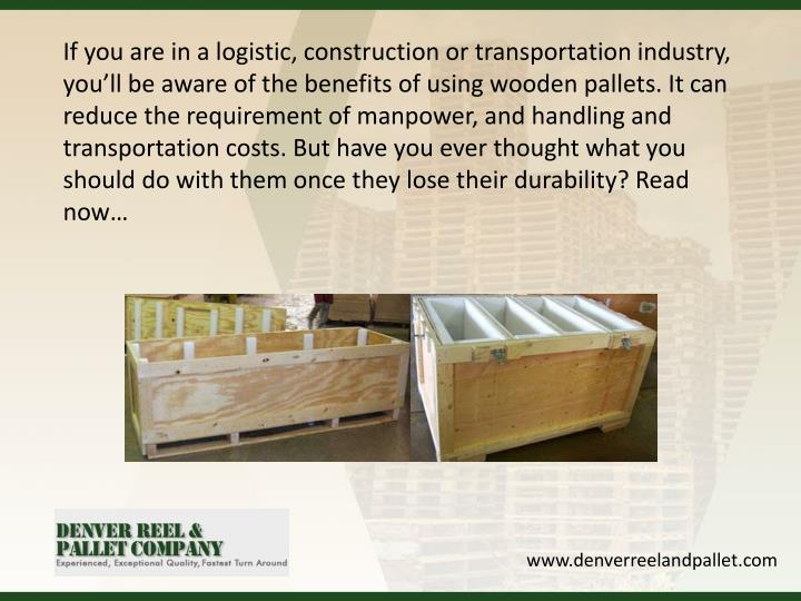 If you are in a logistic, construction or transportation industry, you'll be aware of the benefits of using wooden pallets. It can reduce the requirement of manpower, and handling and transportation costs. But have you ever thought what you should do with them once they lose their durability? Read now…