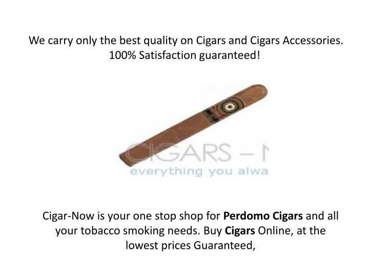 We carry only the best quality on Cigars and Cigars Accessories. 100% Satisfaction guaranteed!
