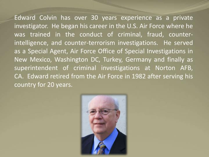 Edward Colvin has over 30 years experience as a private investigator.  He began his career in the U.S. Air Force where he was trained in the conduct of criminal, fraud, counter-intelligence, and counter-terrorism investigations.  He served as a Special Agent, Air Force Office of Special Investigations in New Mexico, Washington DC, Turkey, Germany and finally as superintendent of criminal investigations at Norton AFB, CA.  Edward retired from the Air Force in 1982 after serving his country for 20 years.