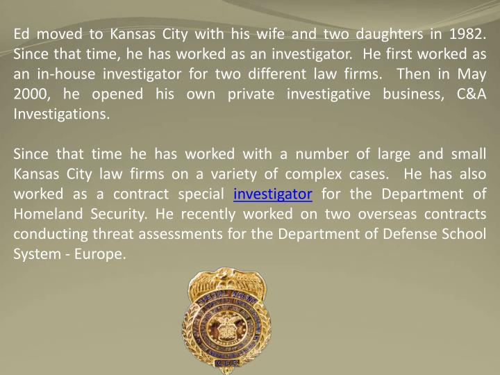 Ed moved to Kansas City with his wife and two daughters in 1982.  Since that time, he has worked as an investigator.  He first worked as an in-house investigator for two different law firms.  Then in May 2000, he opened his own private investigative business, C&A Investigations.