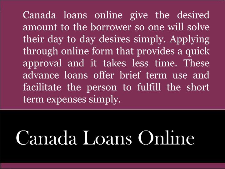 Canada loans online give the desired amount to the borrower so one will solve their day to day desir...