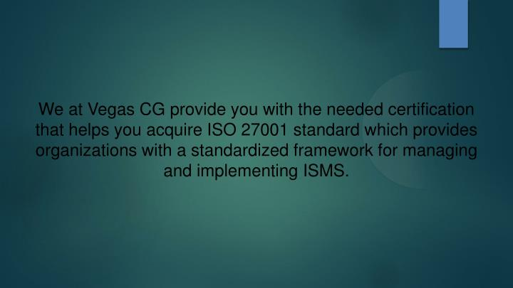 We at Vegas CG provide you with the needed certification that helps you acquire ISO 27001 standard which provides organizations with a standardized framework for managing and implementing ISMS.