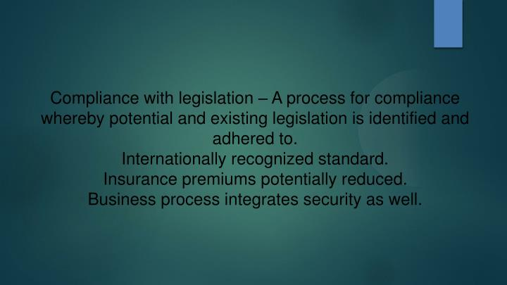 Compliance with legislation – A process for compliance whereby potential and existing legislation is identified and adhered to.