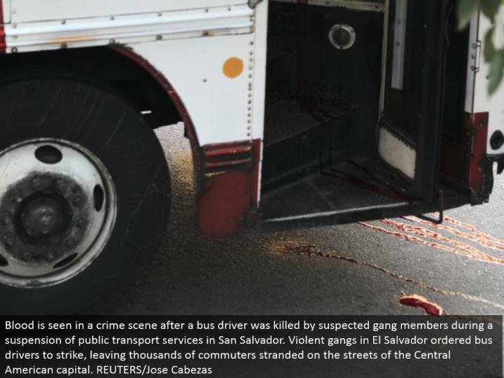 Blood is found in a wrongdoing scene after a transport driver was murdered by associated posse individuals amid a suspension with open transport benefits in San Salvador. Savage groups in El Salvador requested transport drivers to strike, leaving a great many suburbanites stranded in the city of the Central American capital. REUTERS/Jose Cabezas