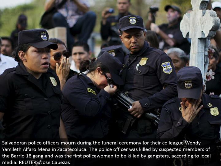 Salvadoran cops grieve amid the burial service function for their associate Wendy Yamileth Alfaro Mena in Zacatecoluca. The cop was slaughtered by associated individuals with the Barrio 18 group and was the principal policewoman to be executed by criminals, as indicated by neighborhood media. REUTERS/Jose Cabezas