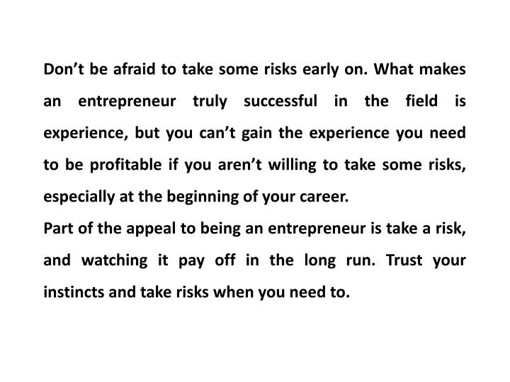 Don't be afraid to take some risks early on. What makes an entrepreneur truly successful in the fi...