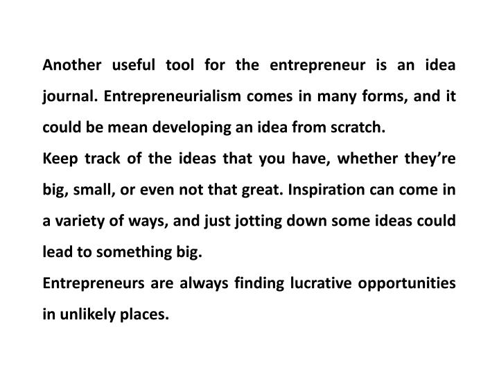 Another useful tool for the entrepreneur is an idea journal. Entrepreneurialism comes in many forms, and it could be mean developing an idea from scratch.