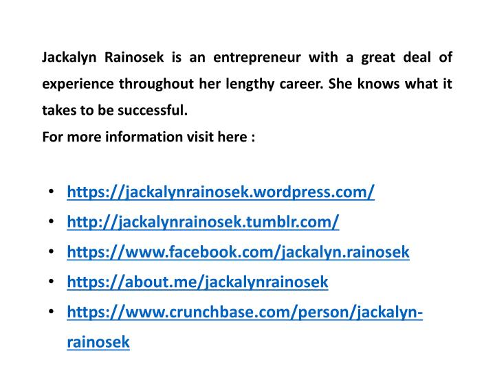 Jackalyn Rainosek is an entrepreneur with a great deal of experience throughout her lengthy career. She knows what it takes to be successful.