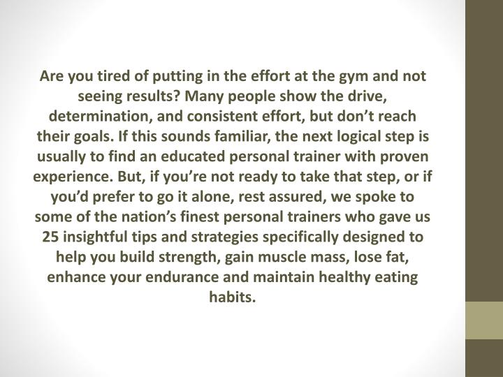 Are you tired of putting in the effort at the gym and not seeing results? Many people show the drive, determination, and consistent effort, but don't reach their goals. If this sounds familiar, the next logical step is usually to find an educated personal trainer with proven experience. But, if you're not ready to take that step, or if you'd prefer to go it alone, rest assured, we spoke to some of the nation's finest personal trainers who gave us 25 insightful tips and strategies specifically designed to help you build strength, gain muscle mass, lose fat, enhance your endurance and maintain healthy eating habits