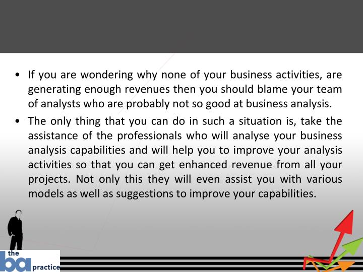 If you are wondering why none of your business activities, are generating enough revenues then you should blame your team of analysts who are probably not so good at business analysis.