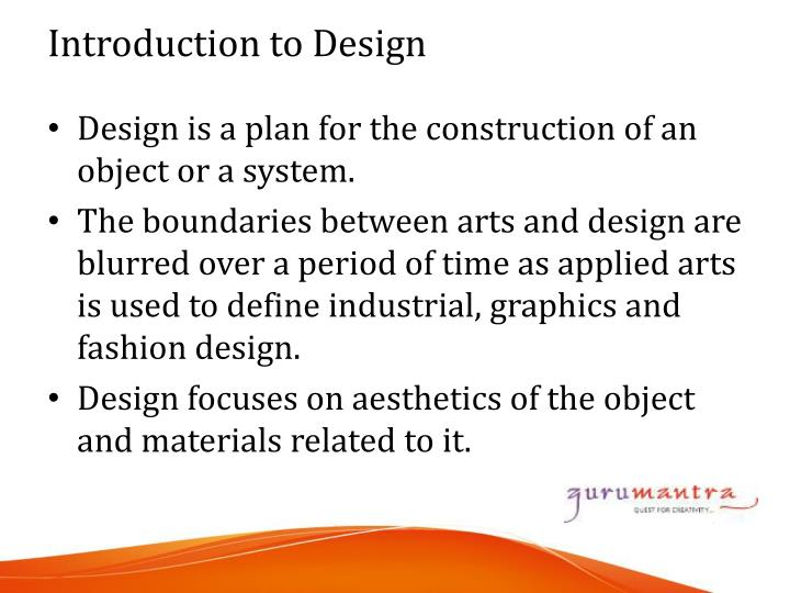 Design is a plan for the construction of an object or a system.