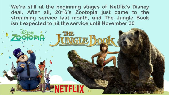We're still at the beginning stages of Netflix's Disney deal. After all, 2016's Zootopia just came to the streaming service last month, and The Jungle Book isn't expected to hit the service until November 30