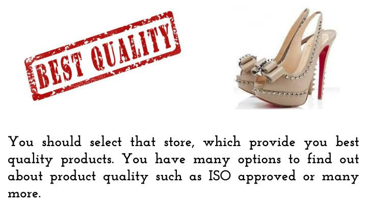 You should select that store, which provide you best quality products. You have many options to find out about product quality such as ISO approved or many more.