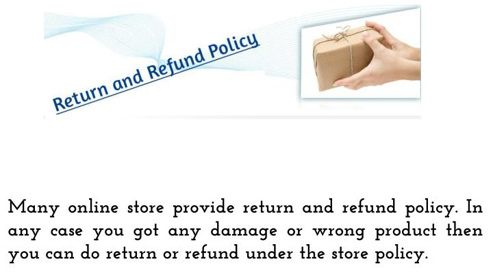 Many online store provide return and refund policy. In any case you got any damage or wrong product then you can do return or refund under the store policy.