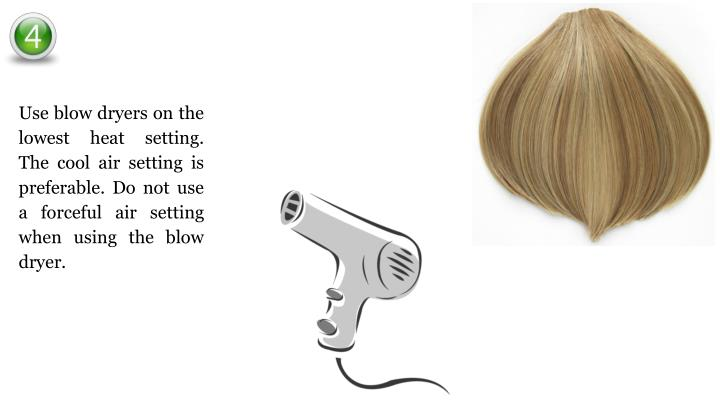 Use blow dryers on the lowest heat setting. The cool air setting is preferable. Do not use a forceful air setting when using the blow dryer.