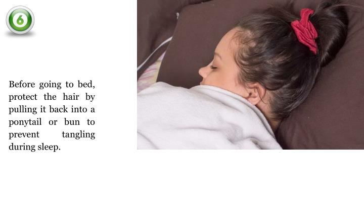 Before going to bed, protect the hair by pulling it back into a ponytail or bun to prevent tangling during sleep.