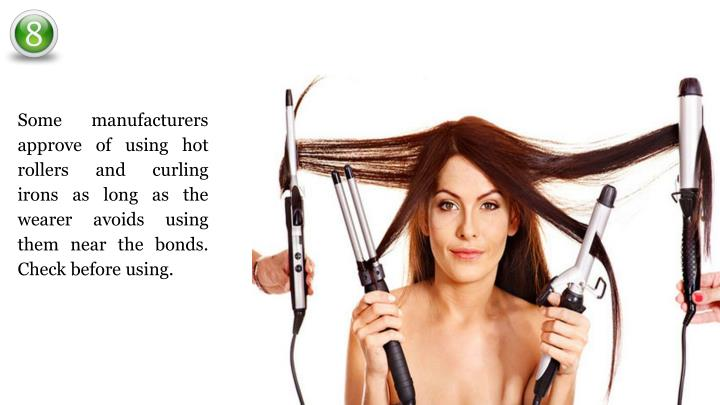 Some manufacturers approve of using hot rollers and curling irons as long as the wearer avoids using them near the bonds. Check before using.