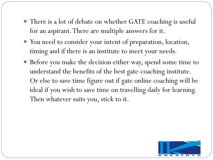 There is a lot of debate on whether GATE coaching is useful for an aspirant. There are multiple answers for it.