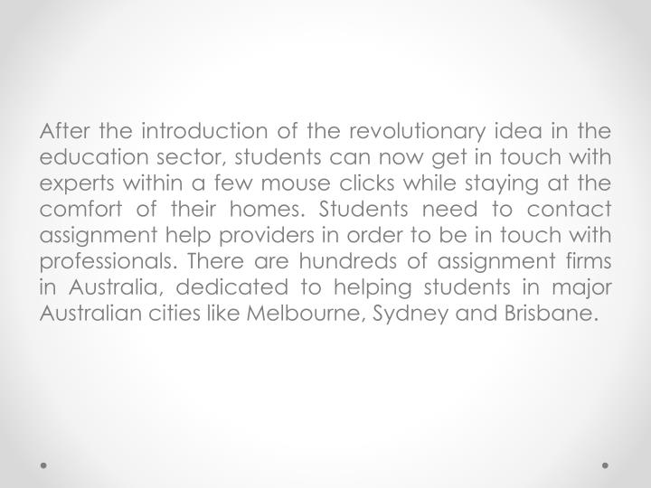 After the introduction of the revolutionary idea in the education sector, students can now get in touch with experts within a few mouse clicks while staying at the comfort of their homes. Students need to contact assignment help providers in order to be in touch with professionals. There are hundreds of assignment firms in Australia, dedicated to helping students in major Australian cities like Melbourne, Sydney and Brisbane.