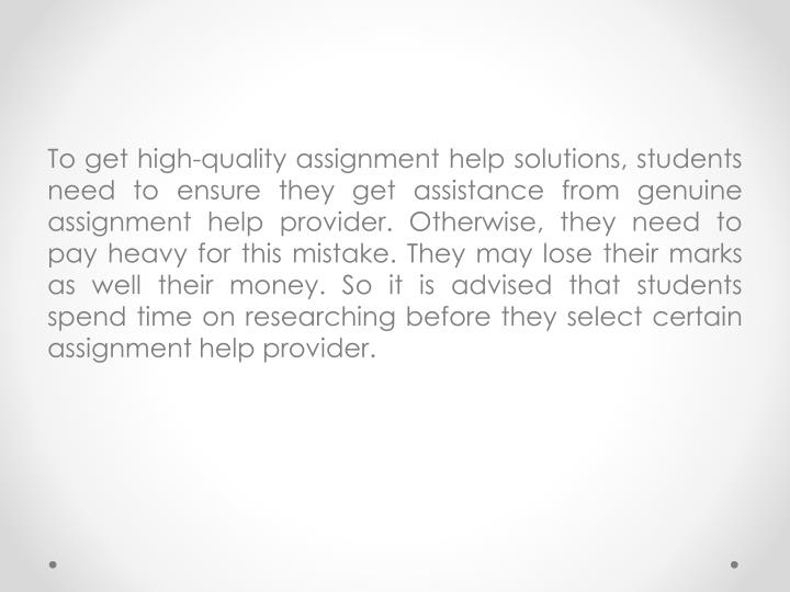 To get high-quality assignment help solutions, students need to ensure they get assistance from genuine assignment help provider. Otherwise, they need to pay heavy for this mistake. They may lose their marks as well their money. So it is advised that students spend time on researching before they select certain assignment help provider.