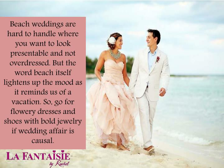 Beach weddings are hard to handle where you want to look presentable and not overdressed. But the word beach itself lightens up the mood as it reminds us of a vacation. So, go for flowery dresses and shoes with bold jewelry if wedding affair is causal.