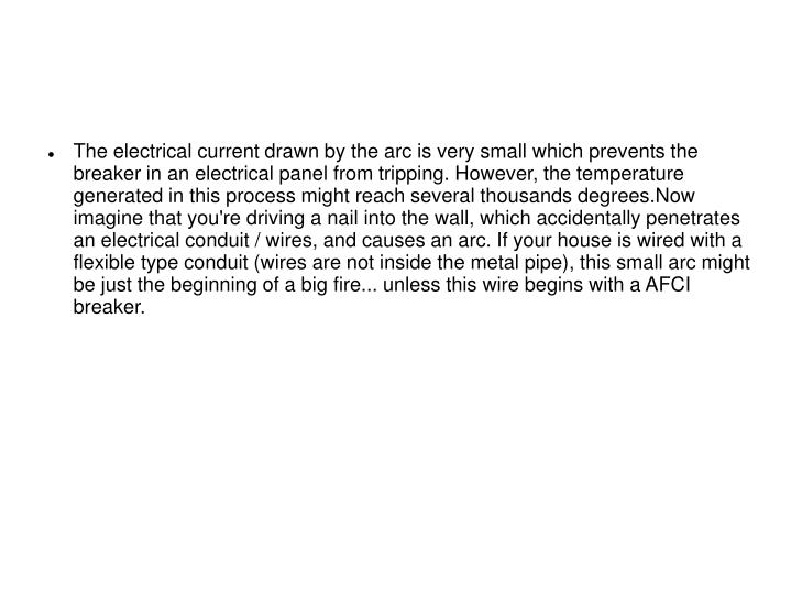 The electrical current drawn by the arc is very small which prevents the breaker in an electrical panel from tripping. However, the temperature generated in this process might reach several thousands degrees.Now imagine that you're driving a nail into the wall, which accidentally penetrates an electrical conduit / wires, and causes an arc. If your house is wired with a flexible type conduit (wires are not inside the metal pipe), this small arc might be just the beginning of a big fire... unless this wire begins with a AFCI breaker.