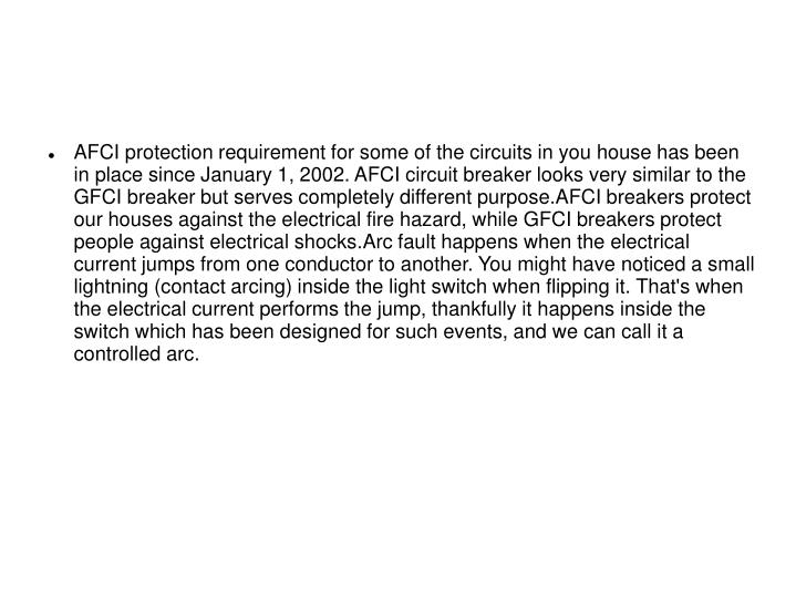 AFCI protection requirement for some of the circuits in you house has been in place since January 1, 2002. AFCI circuit breaker looks very similar to the GFCI breaker but serves completely different purpose.AFCI breakers protect our houses against the electrical fire hazard, while GFCI breakers protect people against electrical shocks.Arc fault happens when the electrical current jumps from one conductor to another. You might have noticed a small lightning (contact arcing) inside the light switch when flipping it. That's when the electrical current performs the jump, thankfully it happens inside the switch which has been designed for such events, and we can call it a controlled arc.
