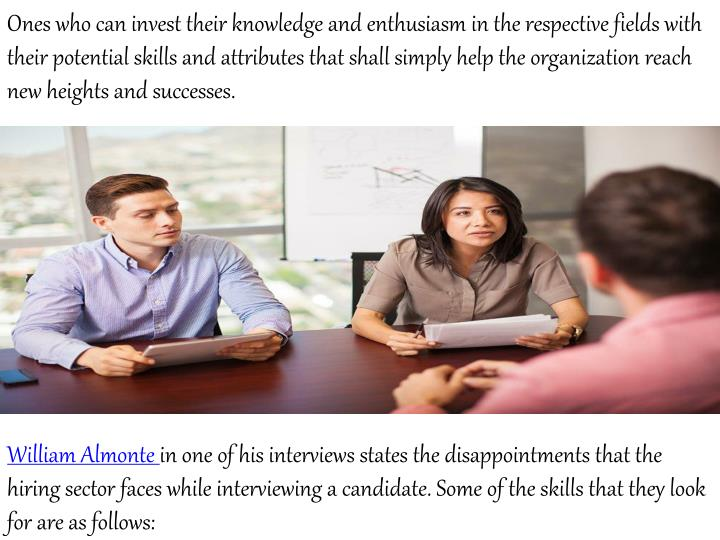 Ones who can invest their knowledge and enthusiasm in the respective fields with their potential skills and attributes that shall simply help the organization reach new heights and successes.
