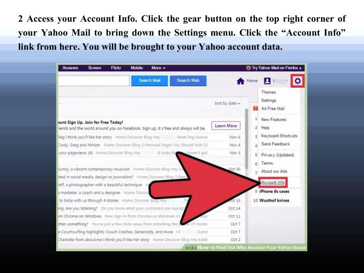 "2 Access your Account Info. Click the gear button on the top right corner of your Yahoo Mail to bring down the Settings menu. Click the ""Account Info"" link from here. You will be brought to your Yahoo account data."