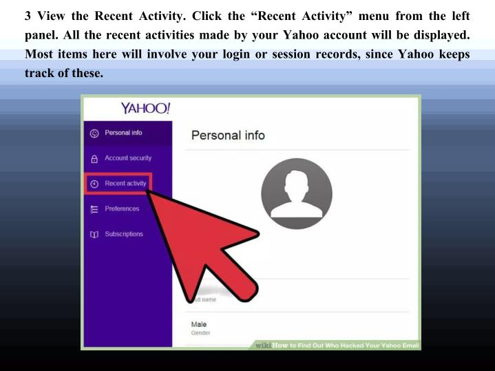"3 View the Recent Activity. Click the ""Recent Activity"" menu from the left panel. All the recent activities made by your Yahoo account will be displayed. Most items here will involve your login or session records, since Yahoo keeps track of these."