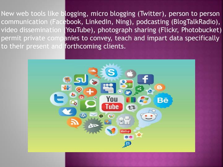 New web tools like blogging, micro blogging (Twitter), person to person communication (